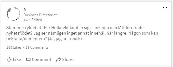Stämmer ryktet att Per Holknekt köpt in sig i Linkedin och fått företräde i nyhetsflödet? Jag ser nämligen inget annat innehåll här längre. Någon som kan bekräfta/dementera? (Ja, jag är ironisk)